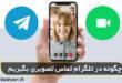 چگونه در تلگرام تماس تصویری داشته باشیم